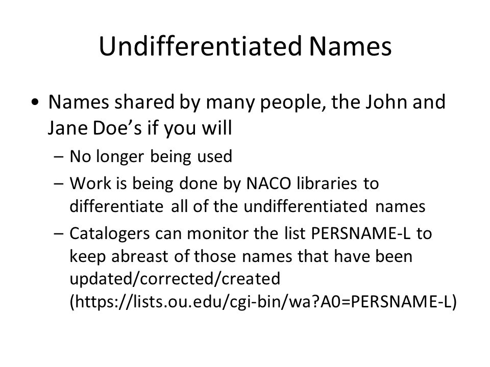 Undifferentiated Names Names shared by many people, the John and Jane Doe's if you will –No longer being used –Work is being done by NACO libraries to differentiate all of the undifferentiated names –Catalogers can monitor the list PERSNAME-L to keep abreast of those names that have been updated/corrected/created (https://lists.ou.edu/cgi-bin/wa A0=PERSNAME-L)