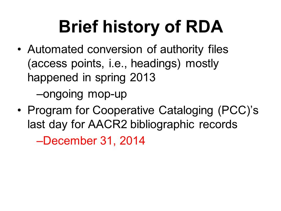 Brief history of RDA Automated conversion of authority files (access points, i.e., headings) mostly happened in spring 2013 –ongoing mop-up Program for Cooperative Cataloging (PCC)'s last day for AACR2 bibliographic records –December 31, 2014