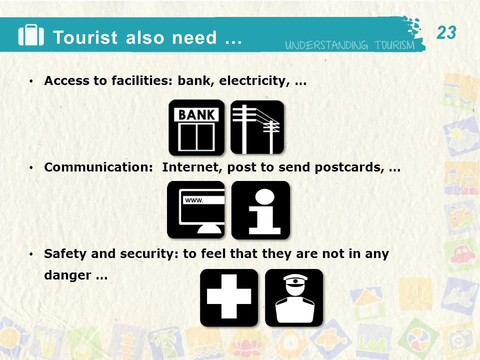 Tourist also need … Access to facilities: bank, electricity, … Communication: Internet, post to send postcards, … Safety and security: to feel that they are not in any danger … 23