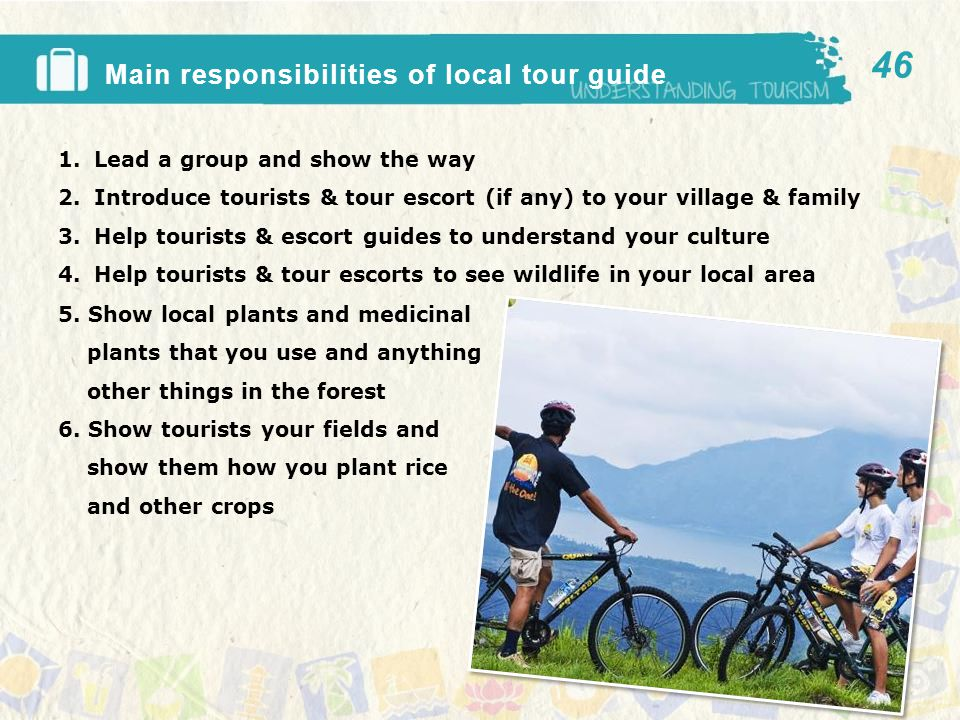 Main responsibilities of local tour guide 1.Lead a group and show the way 2.Introduce tourists & tour escort (if any) to your village & family 3.Help tourists & escort guides to understand your culture 4.Help tourists & tour escorts to see wildlife in your local area 46 5.