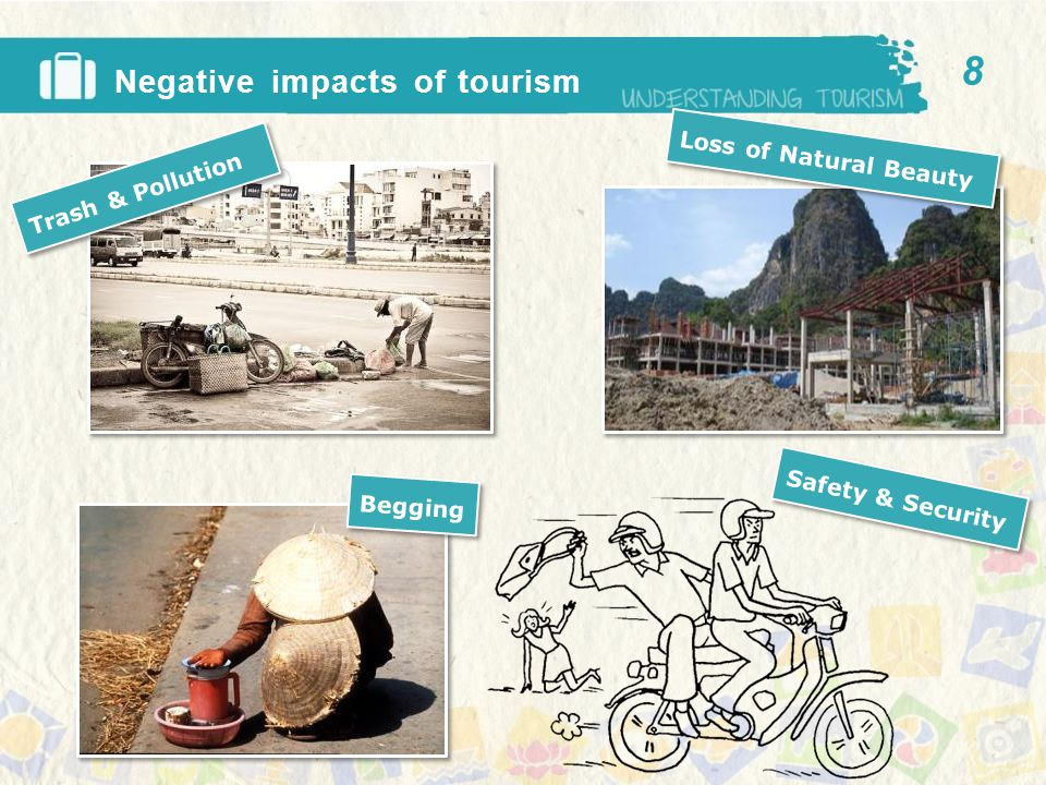 Negative impacts of tourism 9 Change in culture Loss of wildlife Disturbed Villagers Loss of valuable artifacts