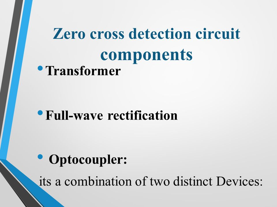 Zero cross detection circuit components Transformer Full-wave rectification Optocoupler: its a combination of two distinct Devices: