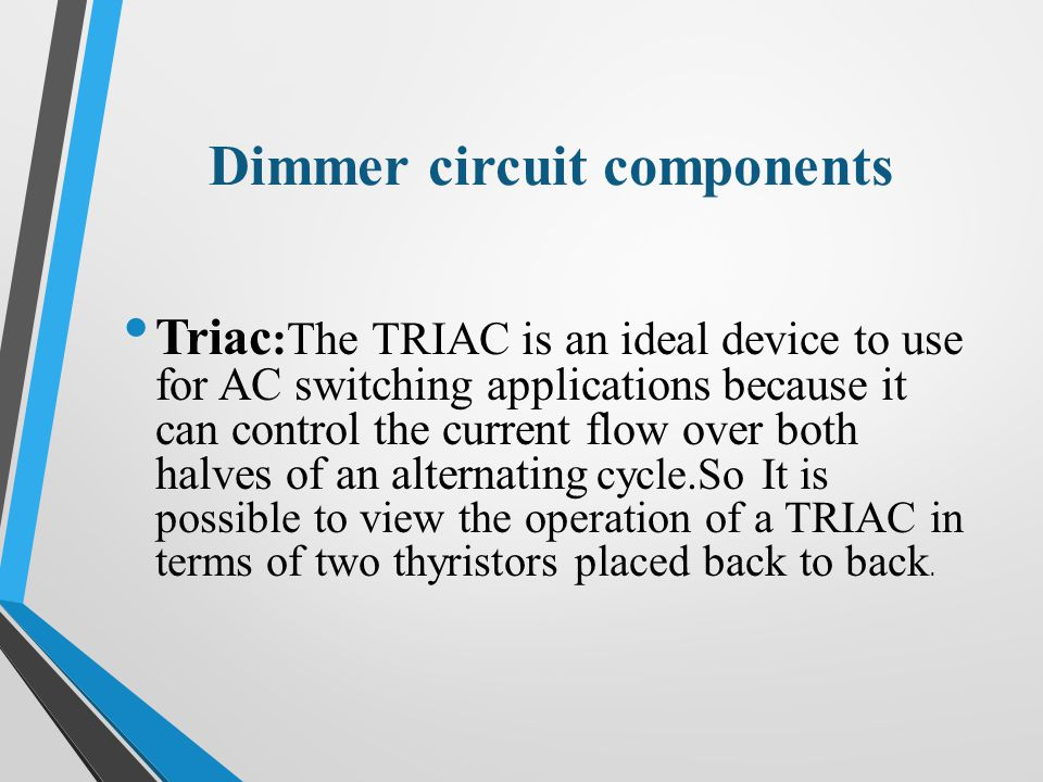 Dimmer circuit components Triac :The TRIAC is an ideal device to use for AC switching applications because it can control the current flow over both halves of an alternating cycle.So It is possible to view the operation of a TRIAC in terms of two thyristors placed back to back.