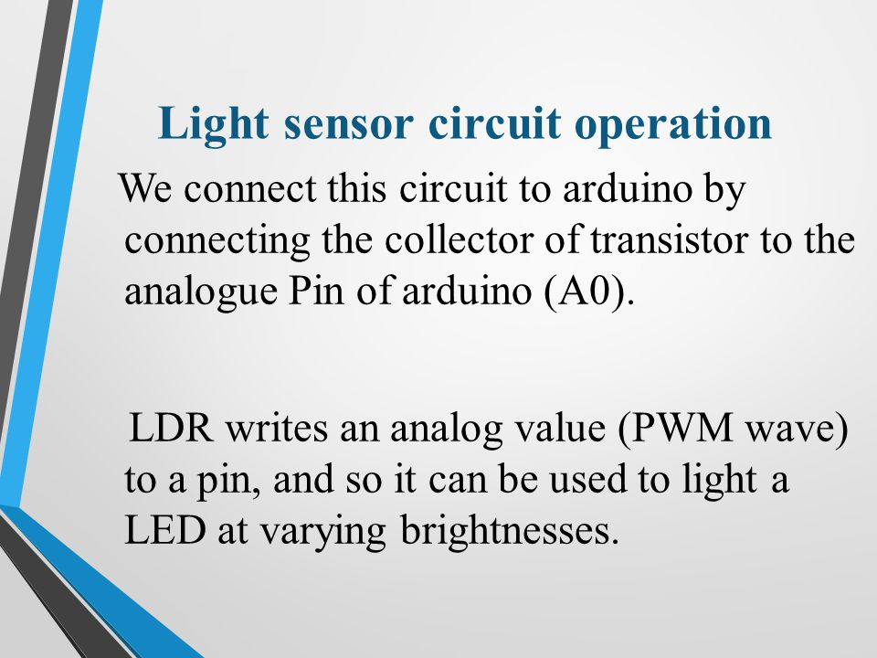 Light sensor circuit operation We connect this circuit to arduino by connecting the collector of transistor to the analogue Pin of arduino (A0).