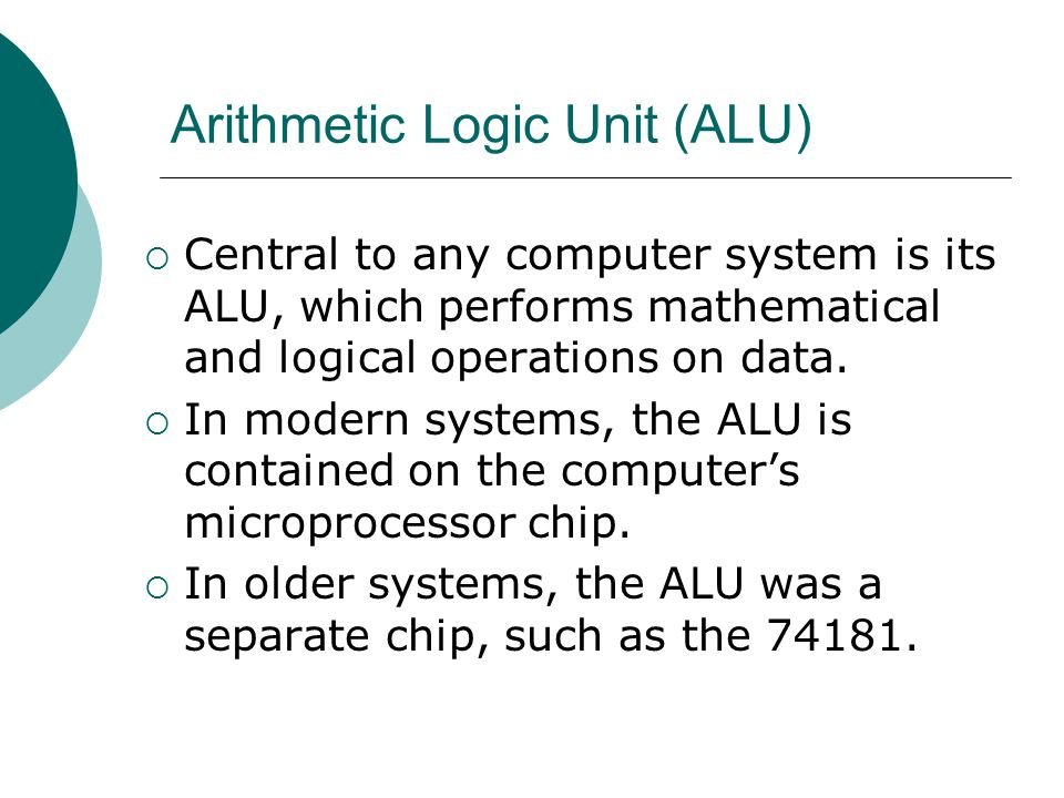 Arithmetic Logic Unit (ALU)  Central to any computer system is its ALU, which performs mathematical and logical operations on data.  In modern syste