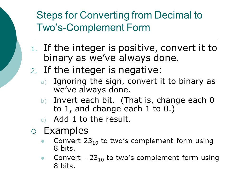 Steps for Converting from Decimal to Two's-Complement Form 1. If the integer is positive, convert it to binary as we've always done. 2. If the integer