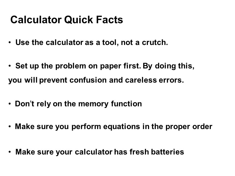 Calculator Quick Facts Use the calculator as a tool, not a crutch. Set up the problem on paper first. By doing this, you will prevent confusion and ca