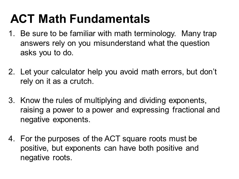 ACT Math Fundamentals 1.Be sure to be familiar with math terminology. Many trap answers rely on you misunderstand what the question asks you to do. 2.