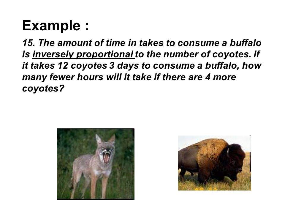 Example : 15. The amount of time in takes to consume a buffalo is inversely proportional to the number of coyotes. If it takes 12 coyotes 3 days to co