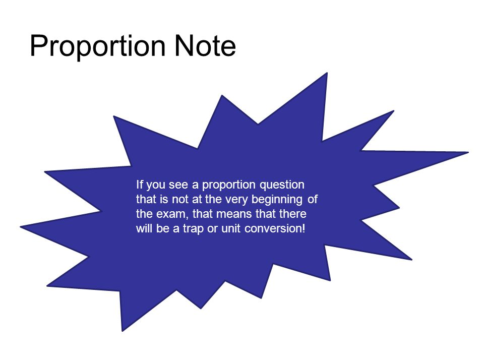 Proportion Note If you see a proportion question that is not at the very beginning of the exam, that means that there will be a trap or unit conversio