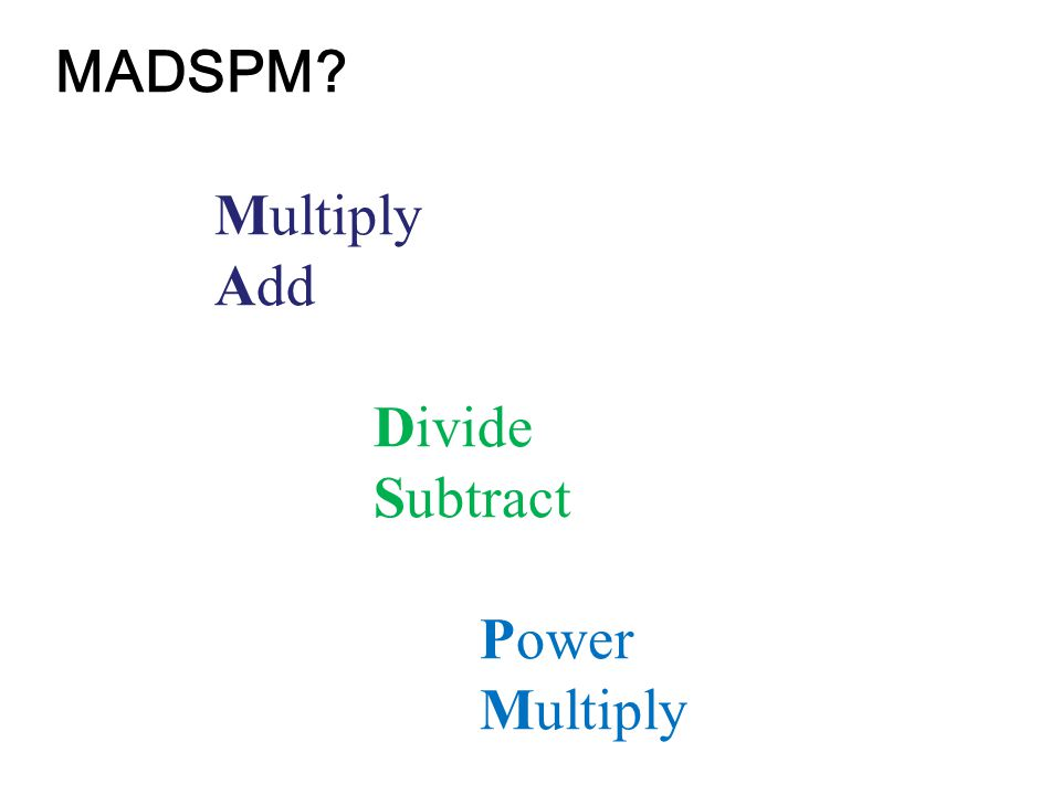 MADSPM? Multiply Add Divide Subtract Power Multiply