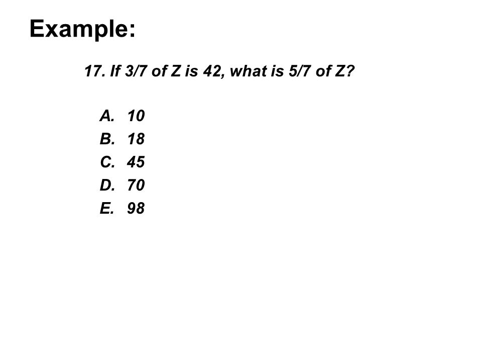 Example: 17. If 3/7 of Z is 42, what is 5/7 of Z? A.10 B.18 C.45 D.70 E.98