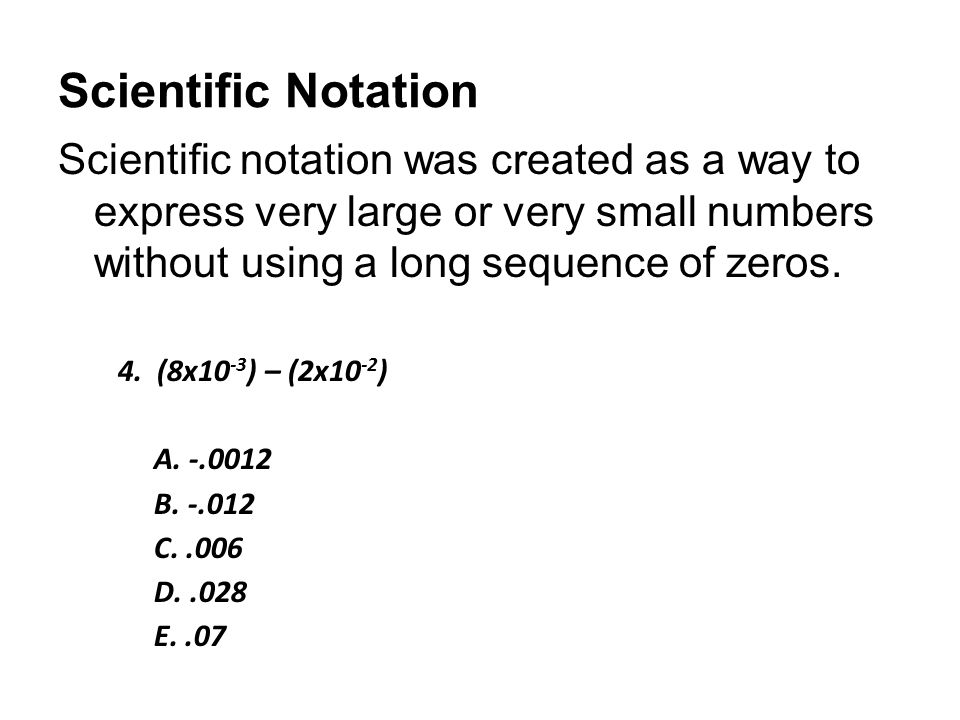 Scientific Notation Scientific notation was created as a way to express very large or very small numbers without using a long sequence of zeros. 4. (8