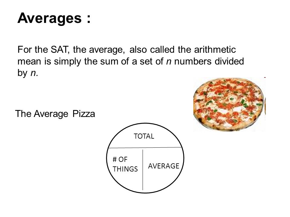 The Average Pizza TOTAL # OF THINGS AVERAGE Averages : For the SAT, the average, also called the arithmetic mean is simply the sum of a set of n numbe