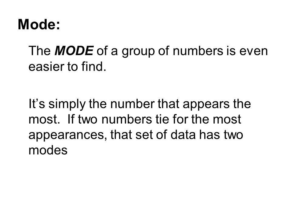 Mode: The MODE of a group of numbers is even easier to find. It's simply the number that appears the most. If two numbers tie for the most appearances