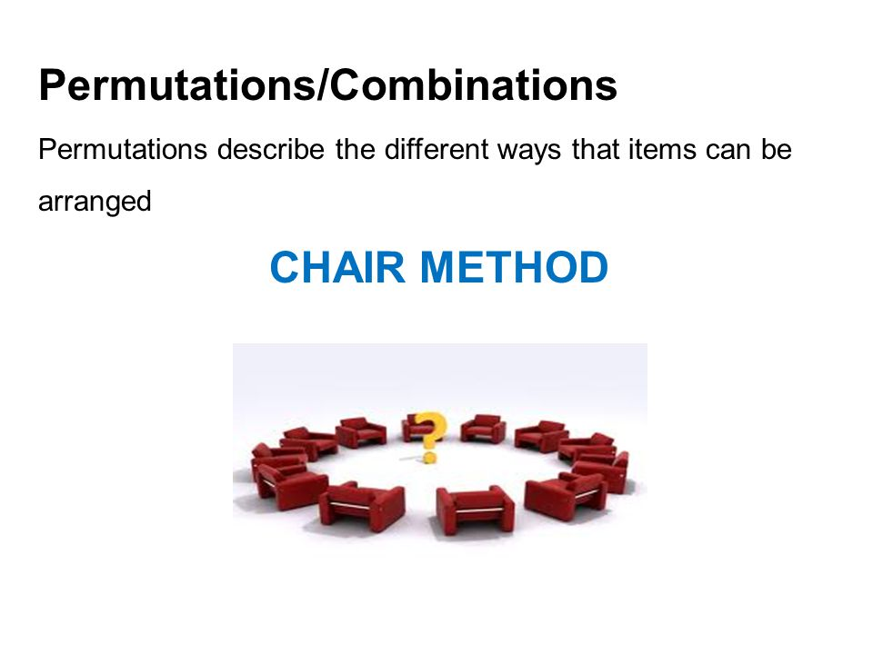 Permutations/Combinations Permutations describe the different ways that items can be arranged CHAIR METHOD