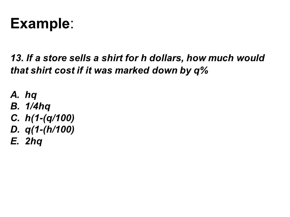 Example: 13. If a store sells a shirt for h dollars, how much would that shirt cost if it was marked down by q% A.hq B.1/4hq C.h(1-(q/100) D.q(1-(h/10