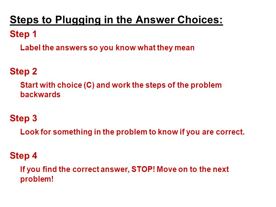 Steps to Plugging in the Answer Choices: Step 1 Label the answers so you know what they mean Step 2 Start with choice (C) and work the steps of the pr