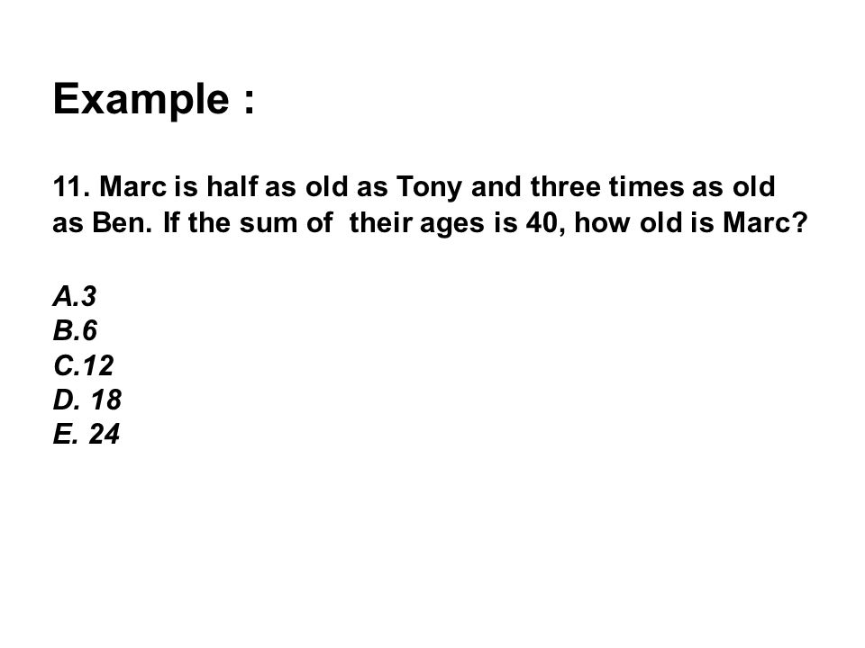Example : 11. Marc is half as old as Tony and three times as old as Ben. If the sum of their ages is 40, how old is Marc? A.3 B.6 C.12 D. 18 E. 24