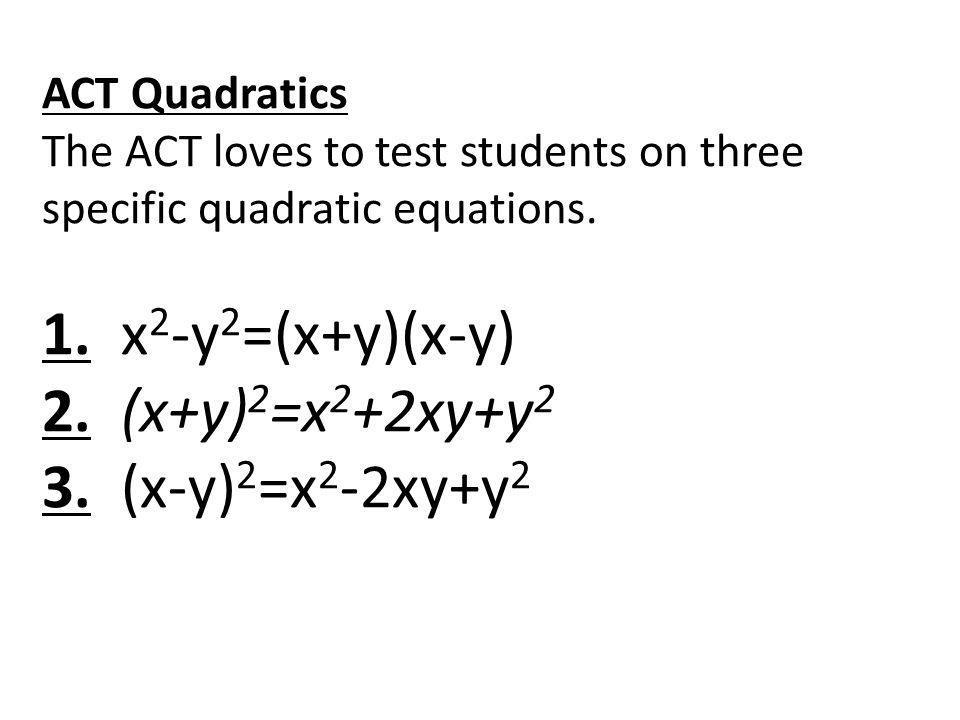 ACT Quadratics The ACT loves to test students on three specific quadratic equations. 1. x 2 -y 2 =(x+y)(x-y) 2. (x+y) 2 =x 2 +2xy+y 2 3. (x-y) 2 =x 2