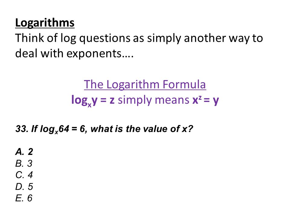 Logarithms Think of log questions as simply another way to deal with exponents…. The Logarithm Formula log x y = z simply means x z = y 33. If log x 6