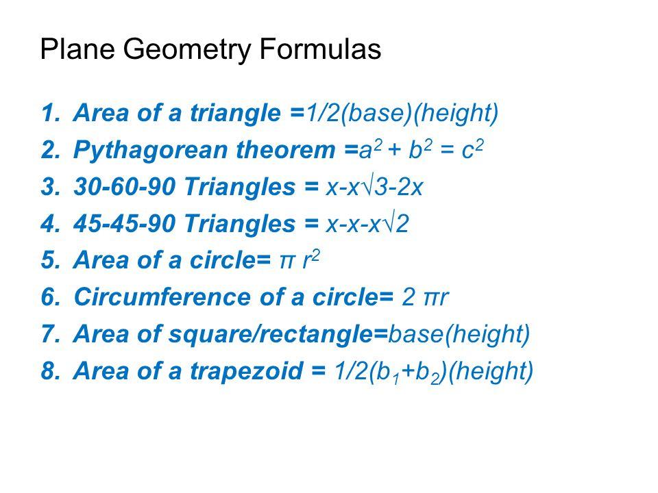 Plane Geometry Formulas 1.Area of a triangle =1/2(base)(height) 2.Pythagorean theorem =a 2 + b 2 = c 2 3.30-60-90 Triangles = x-x√3-2x 4.45-45-90 Tria