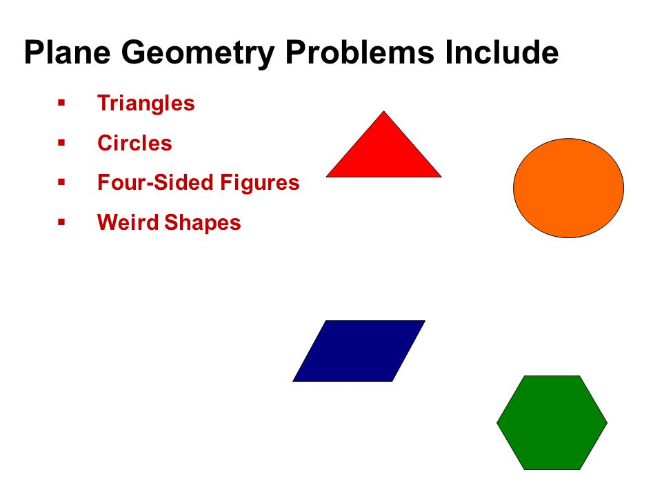 Plane Geometry Problems Include  Triangles  Circles  Four-Sided Figures  Weird Shapes