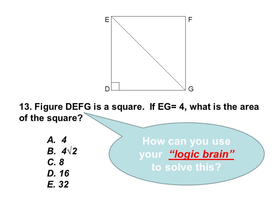 """13. Figure DEFG is a square. If EG= 4, what is the area of the square? A. 4 B. 4√2 C. 8 D. 16 E. 32 D FE G How can you use your """"logic brain"""" to solve"""