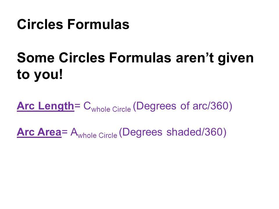 Circles Formulas Some Circles Formulas aren't given to you! Arc Length= C whole Circle (Degrees of arc/360) Arc Area= A whole Circle (Degrees shaded/3