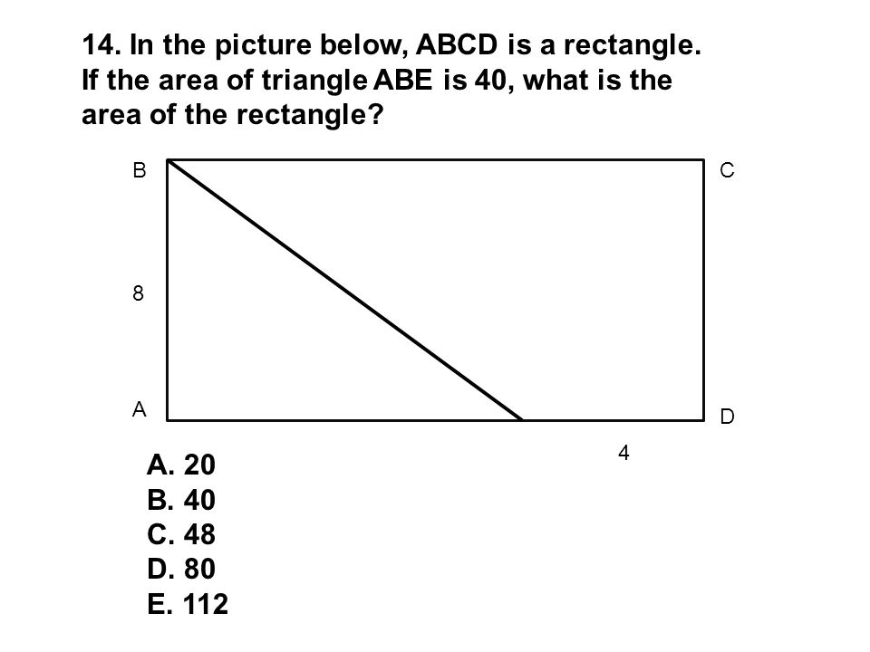 8 4 B A C D 14. In the picture below, ABCD is a rectangle. If the area of triangle ABE is 40, what is the area of the rectangle? A. 20 B. 40 C. 48 D.