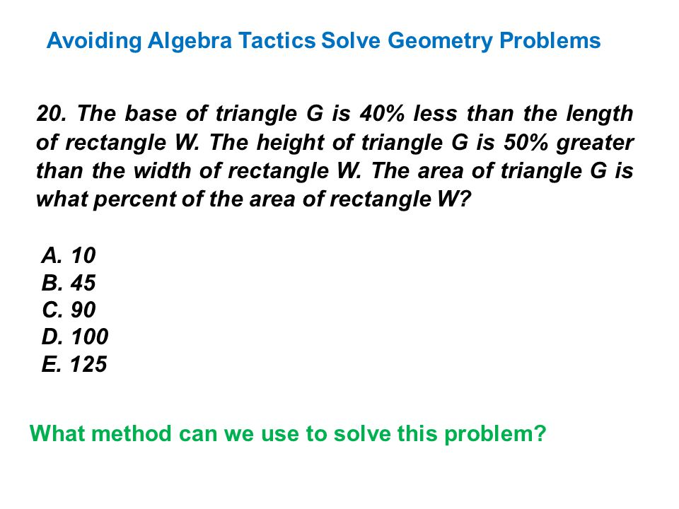 20. The base of triangle G is 40% less than the length of rectangle W. The height of triangle G is 50% greater than the width of rectangle W. The area