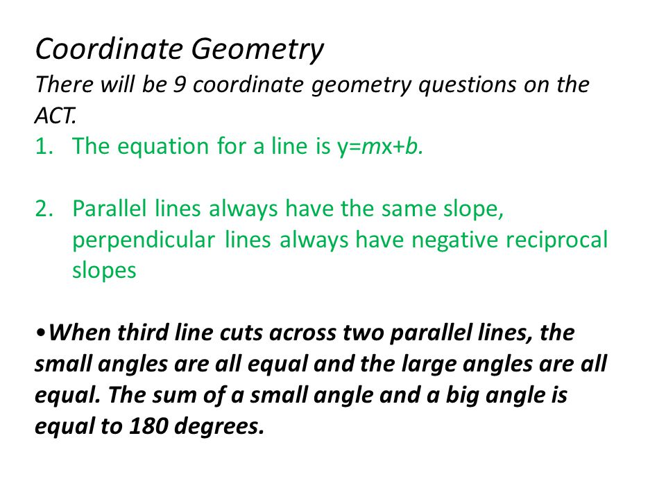 There will be 9 coordinate geometry questions on the ACT. 1.The equation for a line is y=mx+b. 2.Parallel lines always have the same slope, perpendicu