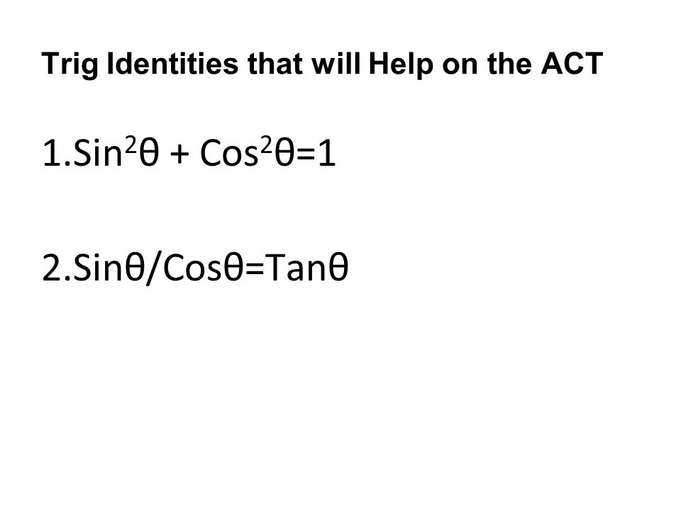 Trig Identities that will Help on the ACT 1.Sin 2 θ + Cos 2 θ=1 2.Sinθ/Cosθ=Tanθ