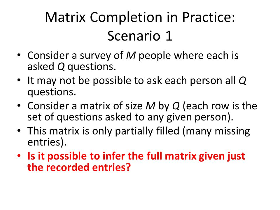Matrix Completion in Practice: Scenario 1 Consider a survey of M people where each is asked Q questions.