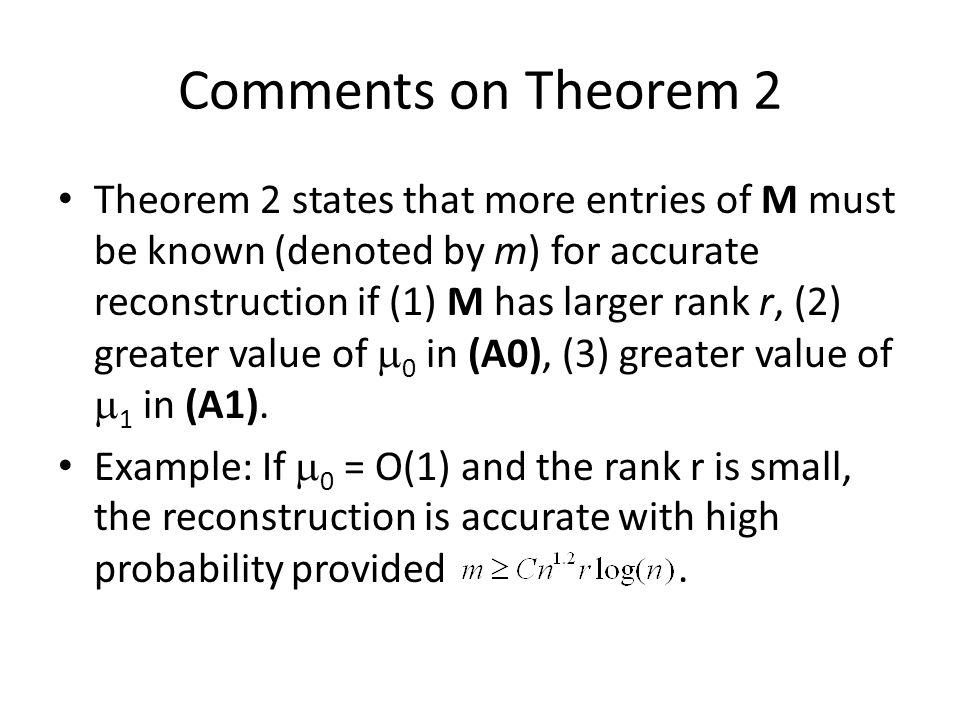 Comments on Theorem 2 Theorem 2 states that more entries of M must be known (denoted by m) for accurate reconstruction if (1) M has larger rank r, (2) greater value of  0 in (A0), (3) greater value of  1 in (A1).