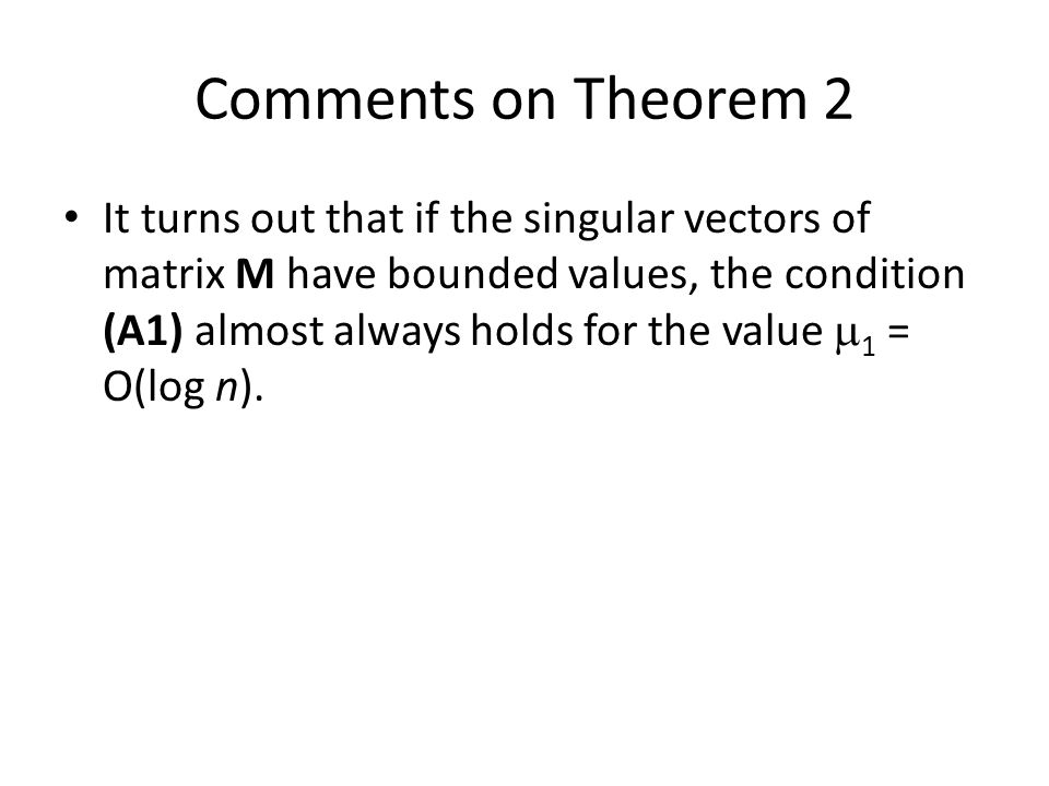 Comments on Theorem 2 It turns out that if the singular vectors of matrix M have bounded values, the condition (A1) almost always holds for the value  1 = O(log n).
