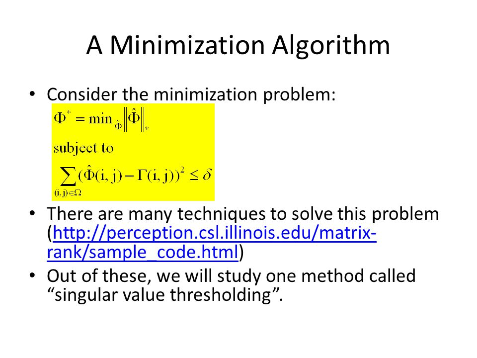 A Minimization Algorithm Consider the minimization problem: There are many techniques to solve this problem (http://perception.csl.illinois.edu/matrix- rank/sample_code.html)http://perception.csl.illinois.edu/matrix- rank/sample_code.html Out of these, we will study one method called singular value thresholding .