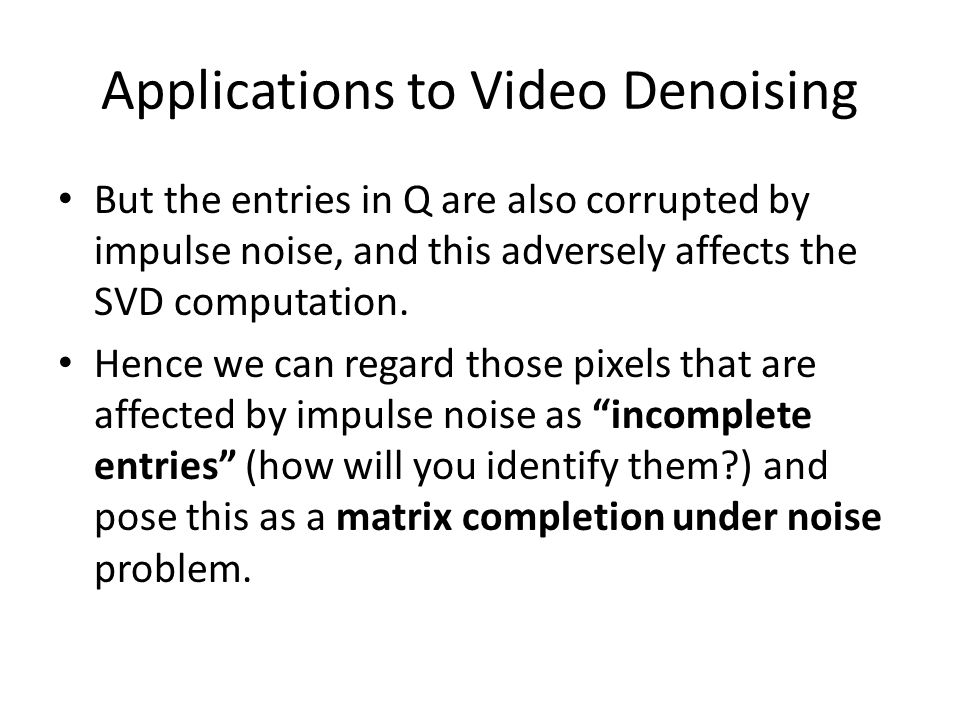 Applications to Video Denoising But the entries in Q are also corrupted by impulse noise, and this adversely affects the SVD computation.