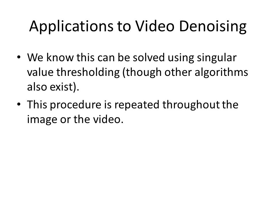 Applications to Video Denoising We know this can be solved using singular value thresholding (though other algorithms also exist).
