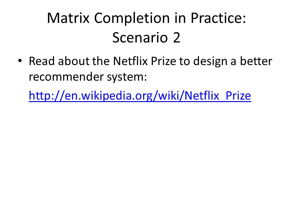 Matrix Completion in Practice: Scenario 2 Read about the Netflix Prize to design a better recommender system: http://en.wikipedia.org/wiki/Netflix_Prize