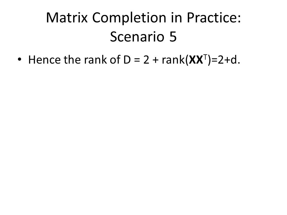 Matrix Completion in Practice: Scenario 5 Hence the rank of D = 2 + rank(XX T )=2+d.
