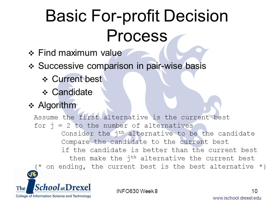 www.ischool.drexel.edu Basic For-profit Decision Process Assume the first alternative is the current best for j = 2 to the number of alternatives Consider the j th alternative to be the candidate Compare the candidate to the current best if the candidate is better than the current best then make the j th alternative the current best {* on ending, the current best is the best alternative *}  Find maximum value  Successive comparison in pair-wise basis  Current best  Candidate  Algorithm 10INFO630 Week 8