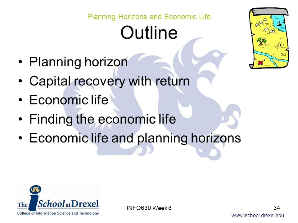 www.ischool.drexel.edu Planning horizon Capital recovery with return Economic life Finding the economic life Economic life and planning horizons Planning Horizons and Economic Life Outline 34INFO630 Week 8