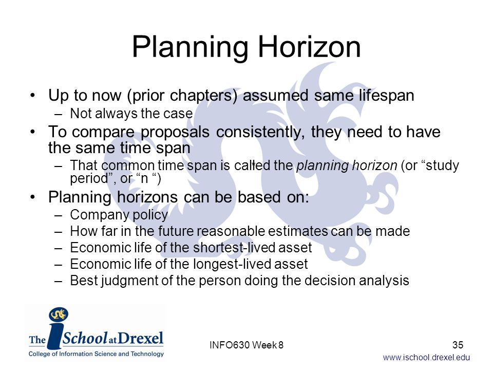 www.ischool.drexel.edu Planning Horizon Up to now (prior chapters) assumed same lifespan –Not always the case To compare proposals consistently, they need to have the same time span –That common time span is called the planning horizon (or study period , or n ) Planning horizons can be based on: –Company policy –How far in the future reasonable estimates can be made –Economic life of the shortest-lived asset –Economic life of the longest-lived asset –Best judgment of the person doing the decision analysis * 35INFO630 Week 8
