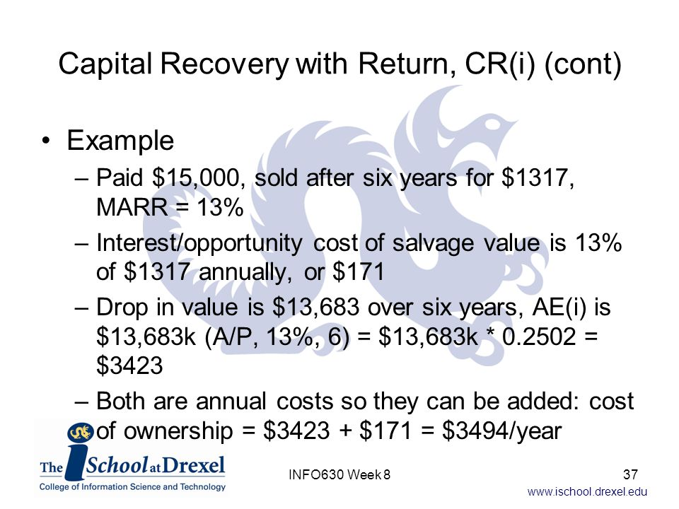 www.ischool.drexel.edu Capital Recovery with Return, CR(i) (cont) Example –Paid $15,000, sold after six years for $1317, MARR = 13% –Interest/opportunity cost of salvage value is 13% of $1317 annually, or $171 –Drop in value is $13,683 over six years, AE(i) is $13,683k (A/P, 13%, 6) = $13,683k * 0.2502 = $3423 –Both are annual costs so they can be added: cost of ownership = $3423 + $171 = $3494/year 37INFO630 Week 8