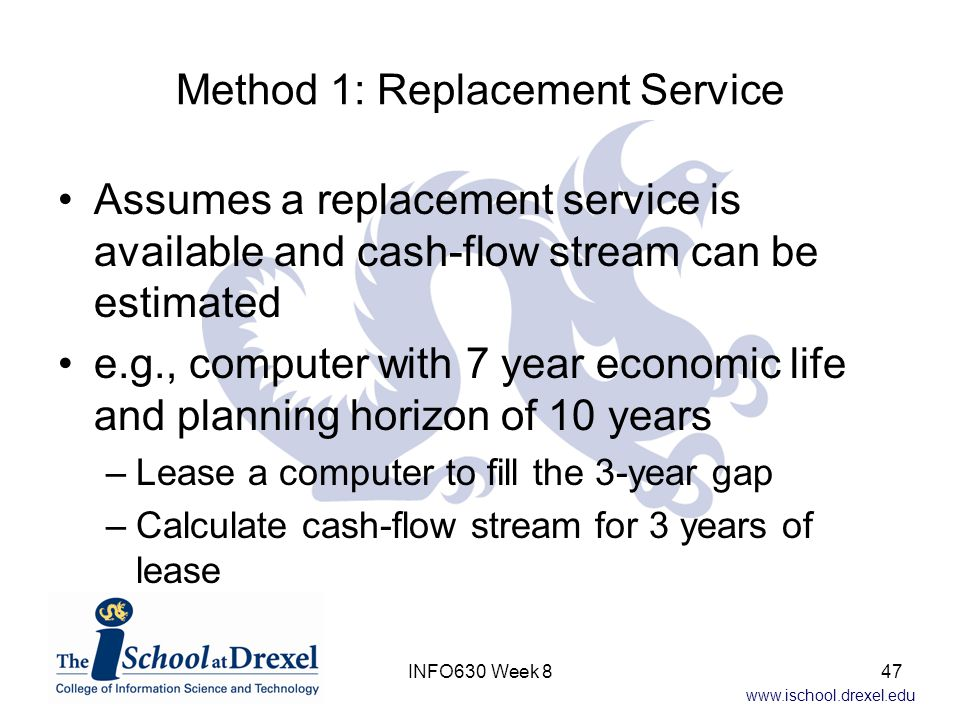 www.ischool.drexel.edu Method 1: Replacement Service Assumes a replacement service is available and cash-flow stream can be estimated e.g., computer with 7 year economic life and planning horizon of 10 years –Lease a computer to fill the 3-year gap –Calculate cash-flow stream for 3 years of lease 47INFO630 Week 8
