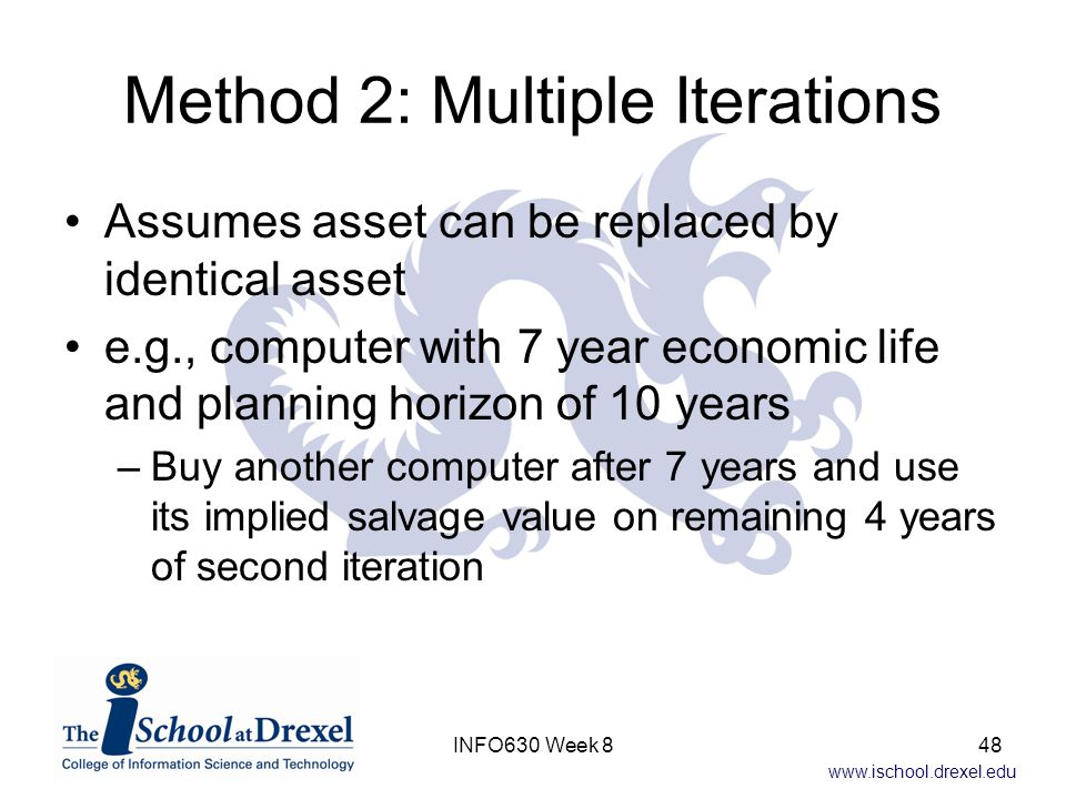 www.ischool.drexel.edu Method 2: Multiple Iterations Assumes asset can be replaced by identical asset e.g., computer with 7 year economic life and planning horizon of 10 years –Buy another computer after 7 years and use its implied salvage value on remaining 4 years of second iteration 48INFO630 Week 8