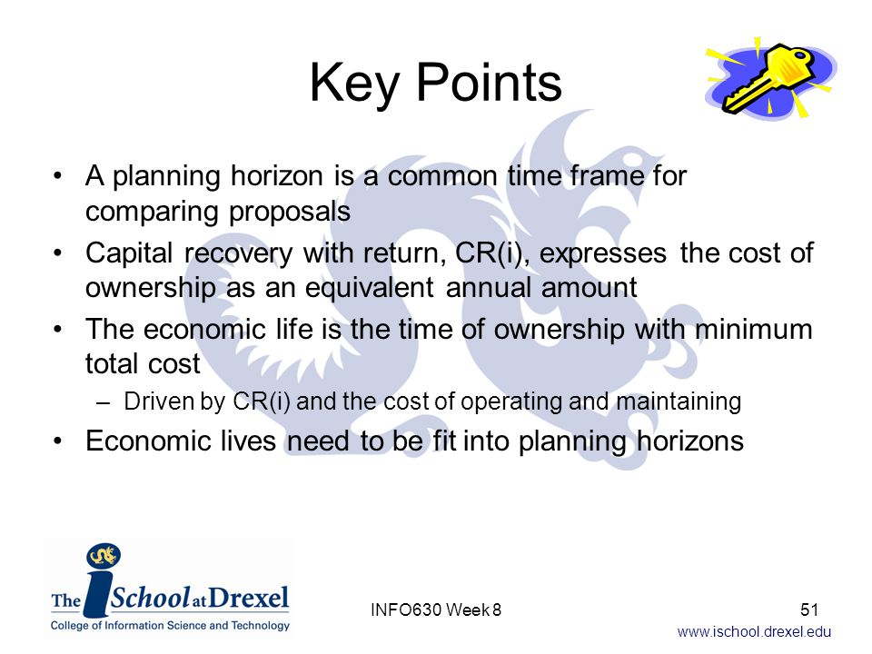www.ischool.drexel.edu Key Points A planning horizon is a common time frame for comparing proposals Capital recovery with return, CR(i), expresses the cost of ownership as an equivalent annual amount The economic life is the time of ownership with minimum total cost –Driven by CR(i) and the cost of operating and maintaining Economic lives need to be fit into planning horizons 51INFO630 Week 8