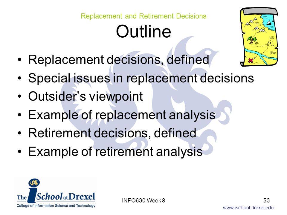 www.ischool.drexel.edu Replacement decisions, defined Special issues in replacement decisions Outsider's viewpoint Example of replacement analysis Retirement decisions, defined Example of retirement analysis Replacement and Retirement Decisions Outline 53INFO630 Week 8
