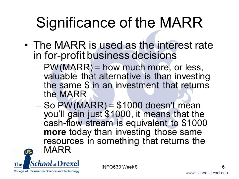 www.ischool.drexel.edu Significance of the MARR The MARR is used as the interest rate in for-profit business decisions –PW(MARR) = how much more, or less, valuable that alternative is than investing the same $ in an investment that returns the MARR –So PW(MARR) = $1000 doesn't mean you'll gain just $1000, it means that the cash-flow stream is equivalent to $1000 more today than investing those same resources in something that returns the MARR 6INFO630 Week 8